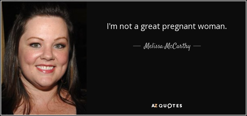 I'm not a great pregnant woman. - Melissa McCarthy