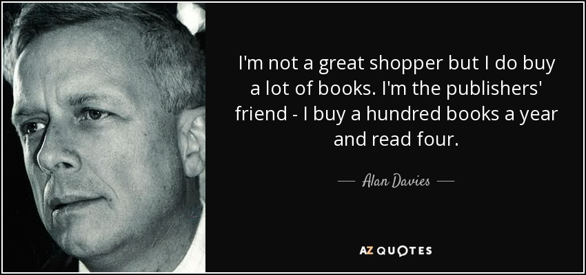 I'm not a great shopper but I do buy a lot of books. I'm the publishers' friend - I buy a hundred books a year and read four. - Alan Davies