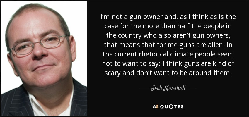 I'm not a gun owner and, as I think as is the case for the more than half the people in the country who also aren't gun owners, that means that for me guns are alien. In the current rhetorical climate people seem not to want to say: I think guns are kind of scary and don't want to be around them. - Josh Marshall