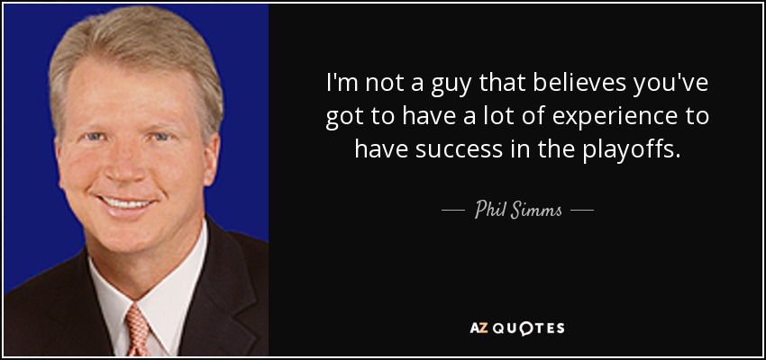 I'm not a guy that believes you've got to have a lot of experience to have success in the playoffs. - Phil Simms