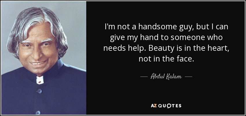 I'm not a handsome guy, but I can give my hand to someone who needs help. Beauty is in the heart, not in the face. - Abdul Kalam