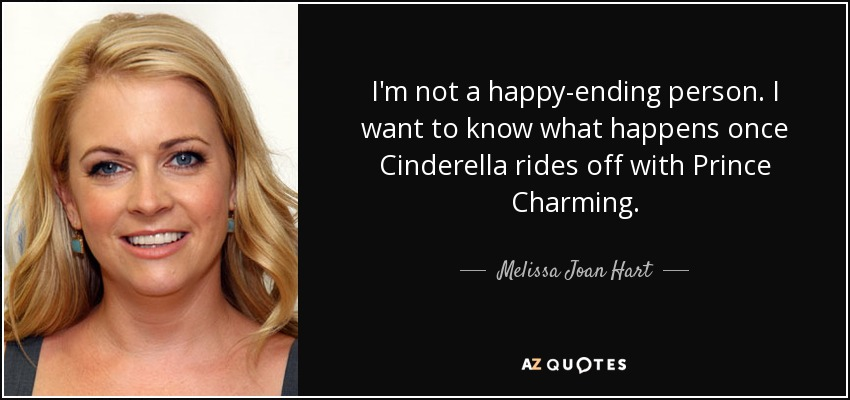 I'm not a happy-ending person. I want to know what happens once Cinderella rides off with Prince Charming. - Melissa Joan Hart