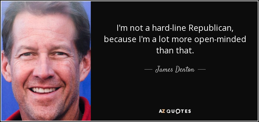 I'm not a hard-line Republican, because I'm a lot more open-minded than that. - James Denton