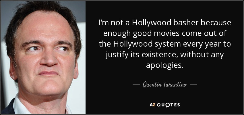 I'm not a Hollywood basher because enough good movies come out of the Hollywood system every year to justify its existence, without any apologies. - Quentin Tarantino
