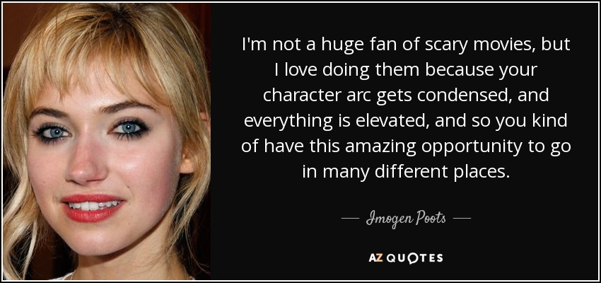 I'm not a huge fan of scary movies, but I love doing them because your character arc gets condensed, and everything is elevated, and so you kind of have this amazing opportunity to go in many different places. - Imogen Poots