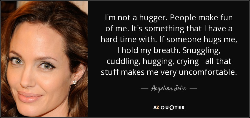 I'm not a hugger. People make fun of me. It's something that I have a hard time with. If someone hugs me, I hold my breath. Snuggling, cuddling, hugging, crying - all that stuff makes me very uncomfortable. - Angelina Jolie