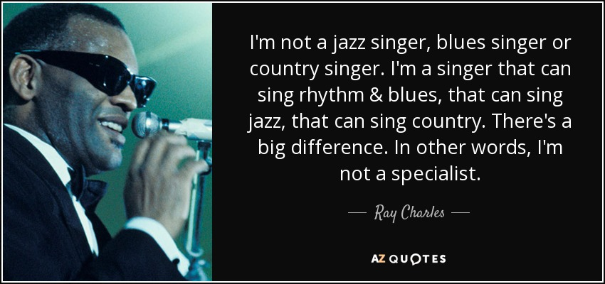 I'm not a jazz singer, blues singer or country singer. I'm a singer that can sing rhythm & blues, that can sing jazz, that can sing country. There's a big difference. In other words, I'm not a specialist. - Ray Charles