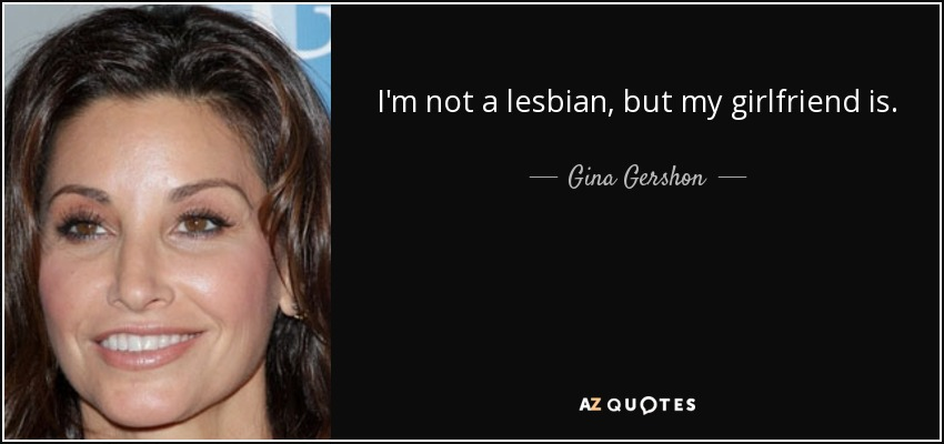 I'm not a lesbian, but my girlfriend is. - Gina Gershon