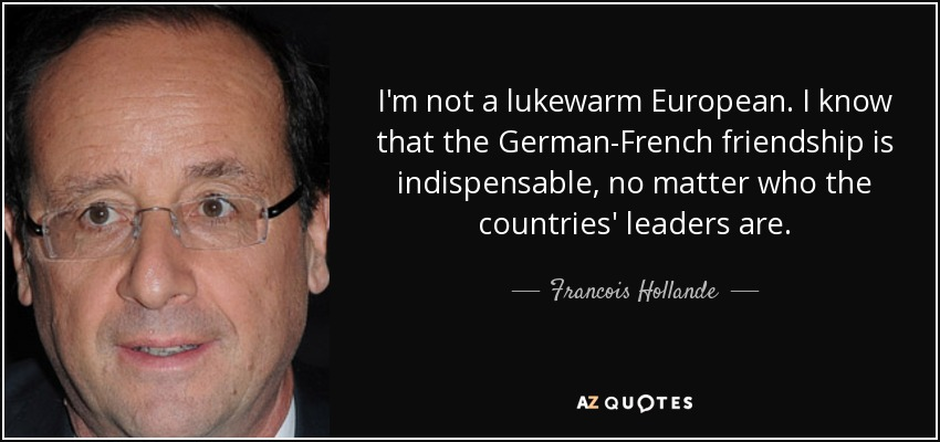 I'm not a lukewarm European. I know that the German-French friendship is indispensable, no matter who the countries' leaders are. - Francois Hollande