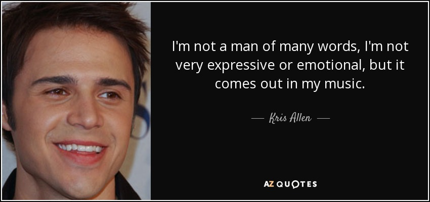 I'm not a man of many words, I'm not very expressive or emotional, but it comes out in my music. - Kris Allen