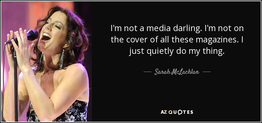I'm not a media darling. I'm not on the cover of all these magazines. I just quietly do my thing. - Sarah McLachlan
