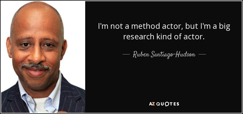 I'm not a method actor, but I'm a big research kind of actor. - Ruben Santiago-Hudson