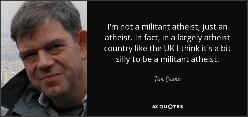 I'm not a militant atheist, just an atheist. In fact, in a largely atheist country like the UK I think it's a bit silly to be a militant atheist. - Tim Crane
