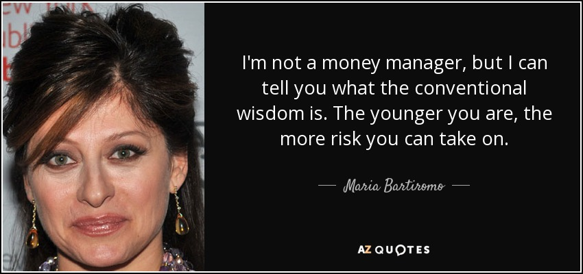 I'm not a money manager, but I can tell you what the conventional wisdom is. The younger you are, the more risk you can take on. - Maria Bartiromo