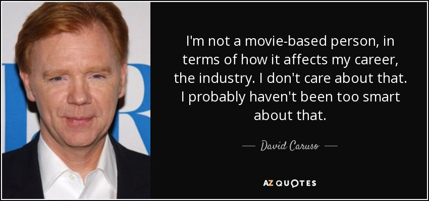 I'm not a movie-based person, in terms of how it affects my career, the industry. I don't care about that. I probably haven't been too smart about that. - David Caruso
