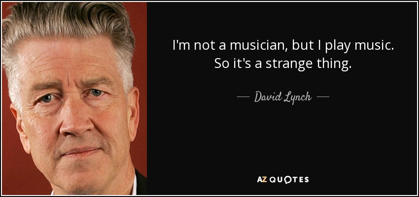 I'm not a musician, but I play music. So it's a strange thing. - David Lynch