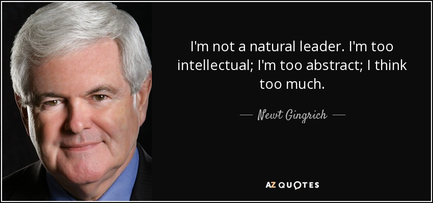 I'm not a natural leader. I'm too intellectual; I'm too abstract; I think too much. - Newt Gingrich