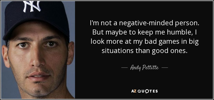 I'm not a negative-minded person. But maybe to keep me humble, I look more at my bad games in big situations than good ones. - Andy Pettitte
