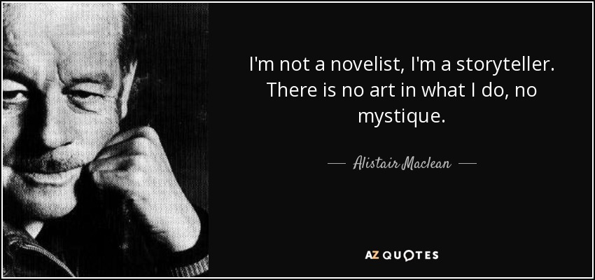I'm not a novelist, I'm a storyteller. There is no art in what I do, no mystique. - Alistair Maclean
