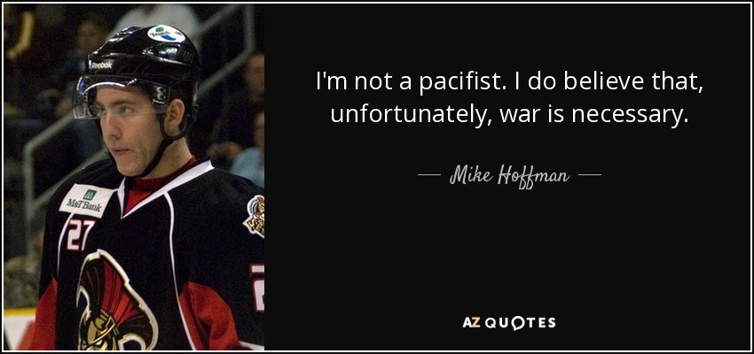 I'm not a pacifist. I do believe that, unfortunately, war is necessary. - Mike Hoffman