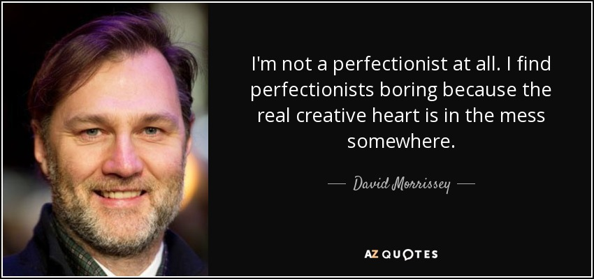 I'm not a perfectionist at all. I find perfectionists boring because the real creative heart is in the mess somewhere. - David Morrissey
