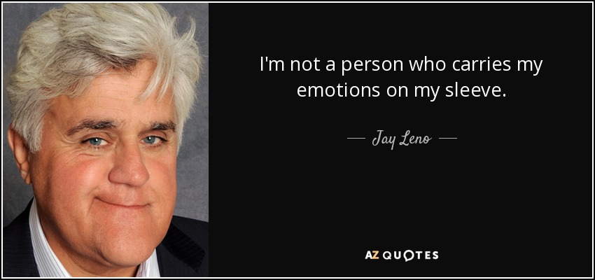 I'm not a person who carries my emotions on my sleeve. - Jay Leno