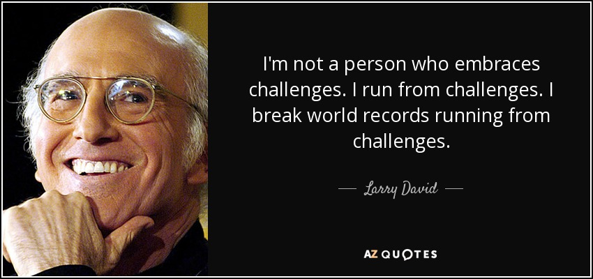 I'm not a person who embraces challenges. I run from challenges. I break world records running from challenges. - Larry David