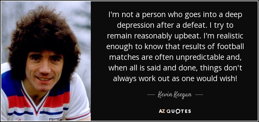 I'm not a person who goes into a deep depression after a defeat. I try to remain reasonably upbeat. I'm realistic enough to know that results of football matches are often unpredictable and, when all is said and done, things don't always work out as one would wish! - Kevin Keegan