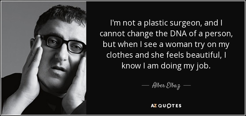 I'm not a plastic surgeon, and I cannot change the DNA of a person, but when I see a woman try on my clothes and she feels beautiful, I know I am doing my job. - Alber Elbaz