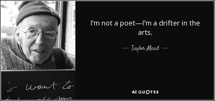 I'm not a poet—I'm a drifter in the arts. - Taylor Mead