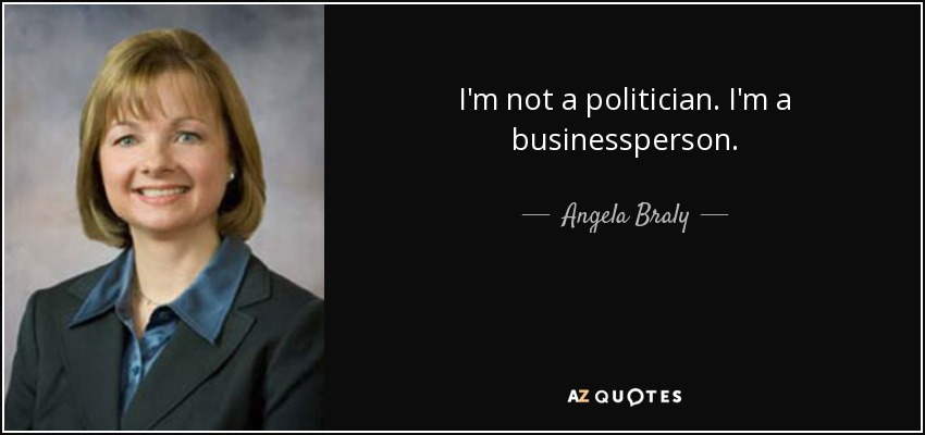 I'm not a politician. I'm a businessperson. - Angela Braly
