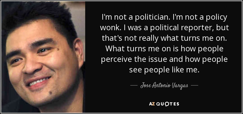 I'm not a politician. I'm not a policy wonk. I was a political reporter, but that's not really what turns me on. What turns me on is how people perceive the issue and how people see people like me. - Jose Antonio Vargas