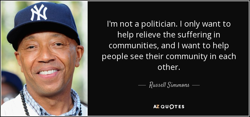 I'm not a politician. I only want to help relieve the suffering in communities, and I want to help people see their community in each other. - Russell Simmons