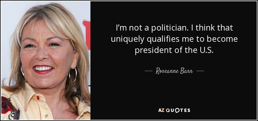 I'm not a politician. I think that uniquely qualifies me to become president of the U.S. - Roseanne Barr