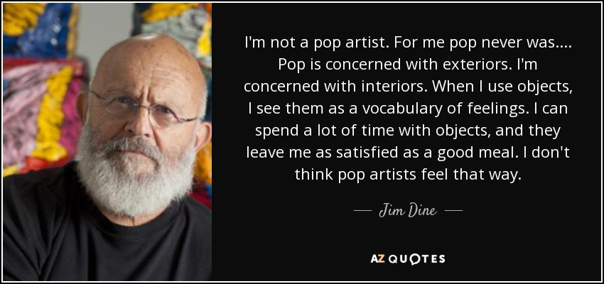 I'm not a pop artist. For me pop never was.... Pop is concerned with exteriors. I'm concerned with interiors. When I use objects, I see them as a vocabulary of feelings. I can spend a lot of time with objects, and they leave me as satisfied as a good meal. I don't think pop artists feel that way. - Jim Dine
