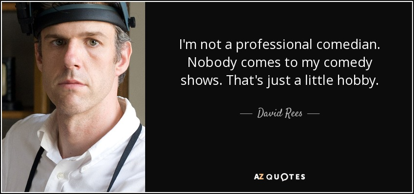 I'm not a professional comedian. Nobody comes to my comedy shows. That's just a little hobby. - David Rees