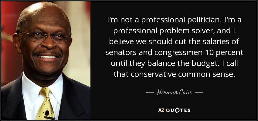 I'm not a professional politician. I'm a professional problem solver, and I believe we should cut the salaries of senators and congressmen 10 percent until they balance the budget. I call that conservative common sense. - Herman Cain