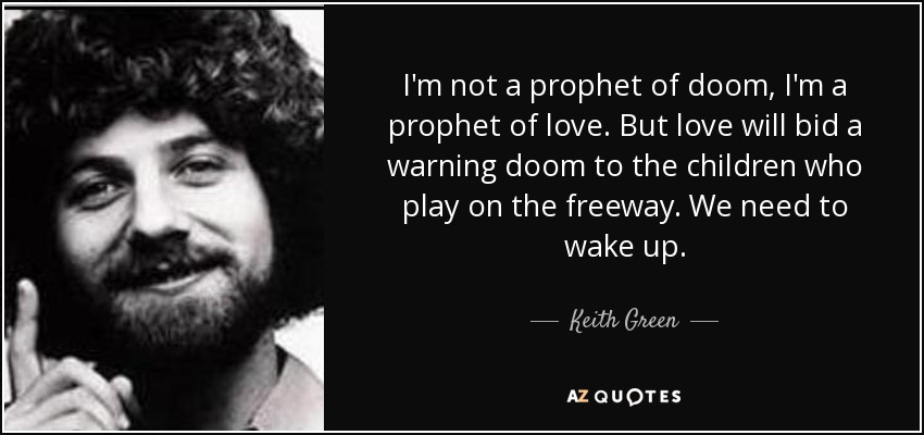 I'm not a prophet of doom, I'm a prophet of love. But love will bid a warning doom to the children who play on the freeway. We need to wake up. - Keith Green