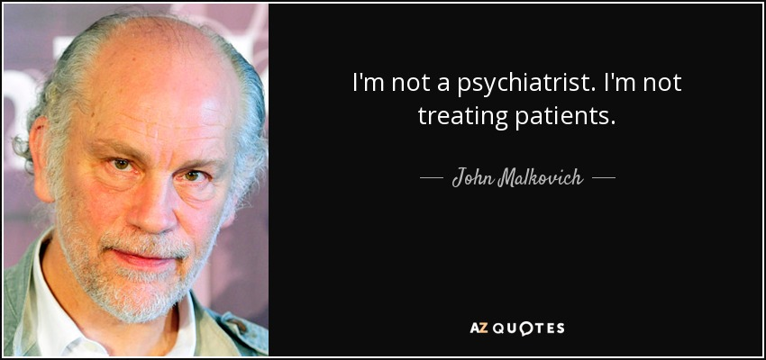 I'm not a psychiatrist. I'm not treating patients. - John Malkovich