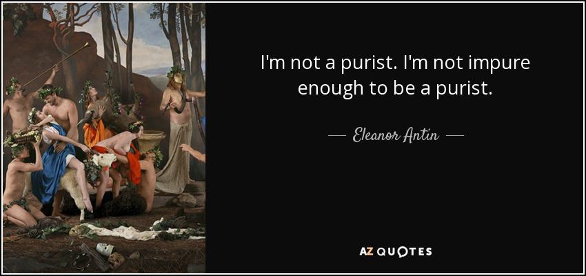 I'm not a purist. I'm not impure enough to be a purist. - Eleanor Antin