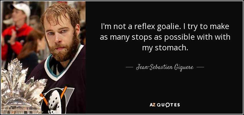 I'm not a reflex goalie. I try to make as many stops as possible with with my stomach. - Jean-Sebastien Giguere