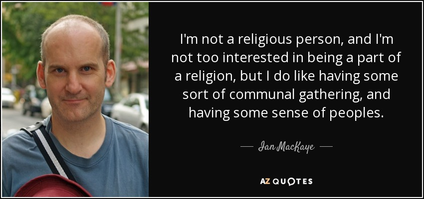 I'm not a religious person, and I'm not too interested in being a part of a religion, but I do like having some sort of communal gathering, and having some sense of peoples. - Ian MacKaye