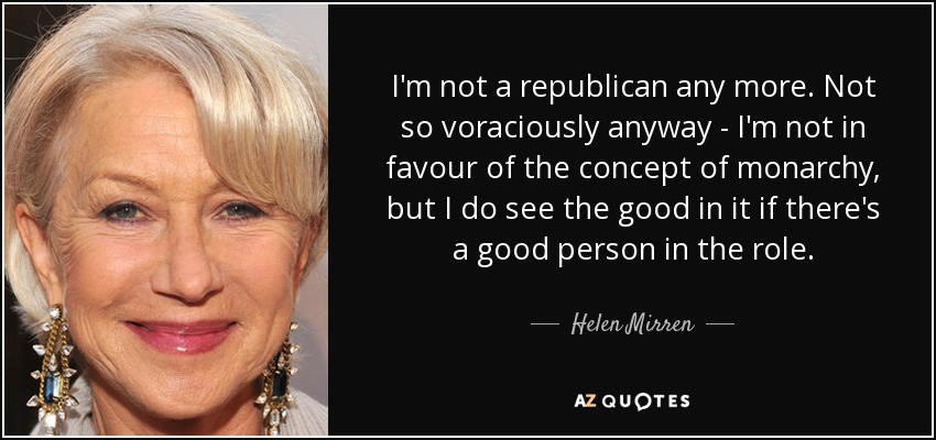 I'm not a republican any more. Not so voraciously anyway - I'm not in favour of the concept of monarchy, but I do see the good in it if there's a good person in the role. - Helen Mirren