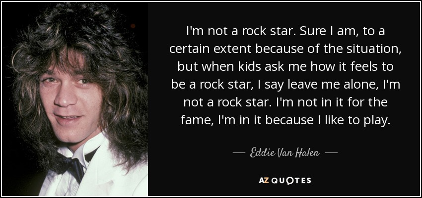 I'm not a rock star. Sure I am, to a certain extent because of the situation, but when kids ask me how it feels to be a rock star, I say leave me alone, I'm not a rock star. I'm not in it for the fame, I'm in it because I like to play. - Eddie Van Halen