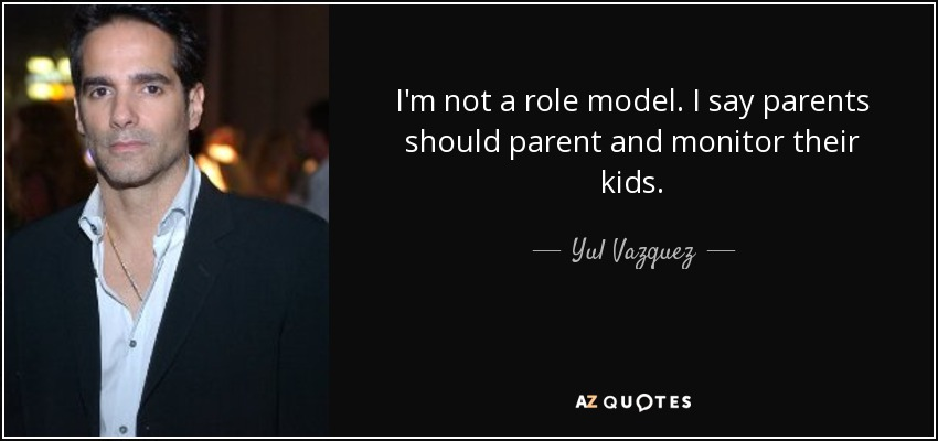 Yul Vazquez Quote Im Not A Role Model I Say Parents Should Parent
