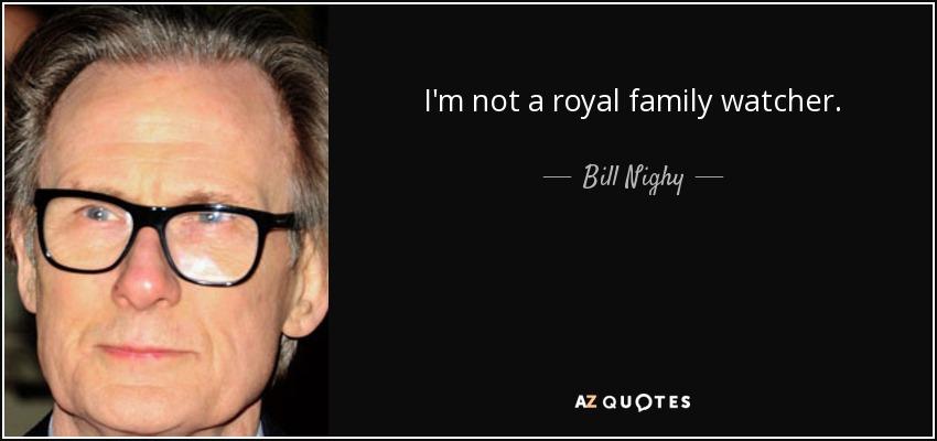 I'm not a royal family watcher. - Bill Nighy