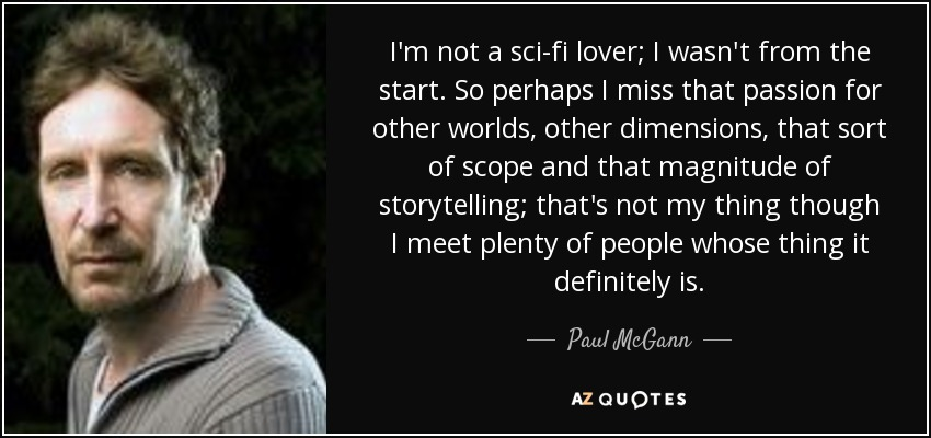 I'm not a sci-fi lover; I wasn't from the start. So perhaps I miss that passion for other worlds, other dimensions, that sort of scope and that magnitude of storytelling; that's not my thing though I meet plenty of people whose thing it definitely is. - Paul McGann