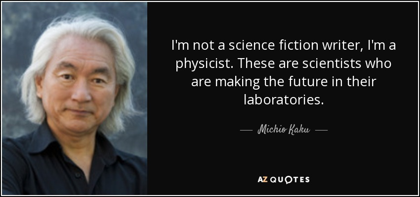 I'm not a science fiction writer, I'm a physicist. These are scientists who are making the future in their laboratories. - Michio Kaku
