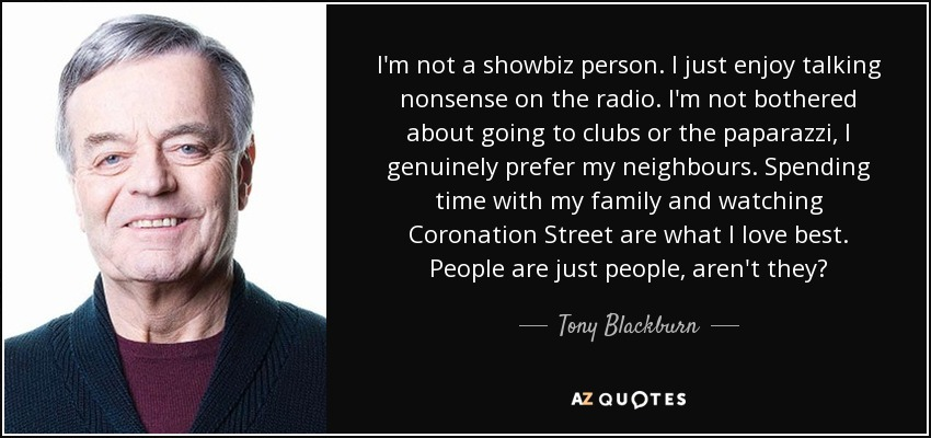 I'm not a showbiz person. I just enjoy talking nonsense on the radio. I'm not bothered about going to clubs or the paparazzi, I genuinely prefer my neighbours. Spending time with my family and watching Coronation Street are what I love best. People are just people, aren't they? - Tony Blackburn