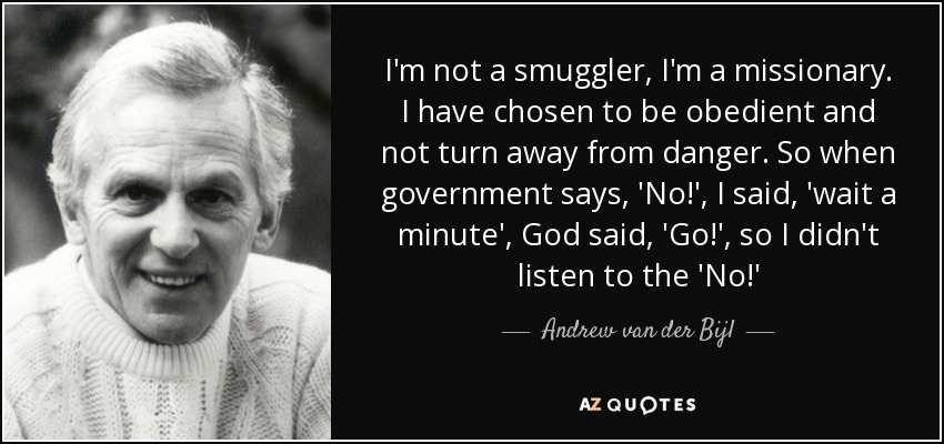 I'm not a smuggler, I'm a missionary. I have chosen to be obedient and not turn away from danger. So when government says, 'No!', I said, 'wait a minute', God said, 'Go!', so I didn't listen to the 'No!' - Andrew van der Bijl